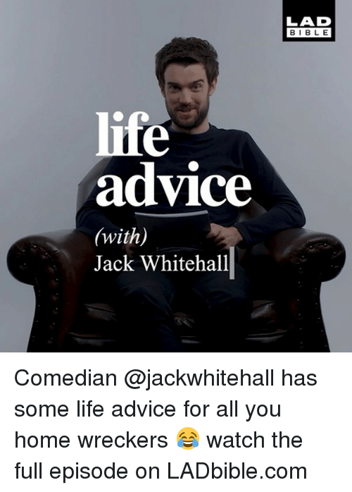 Advice, Life, and Memes: LAD  BIBLE  life  advice  (with)  Jack Whitehall Comedian @jackwhitehall has some life advice for all you home wreckers 😂 watch the full episode on LADbible.com