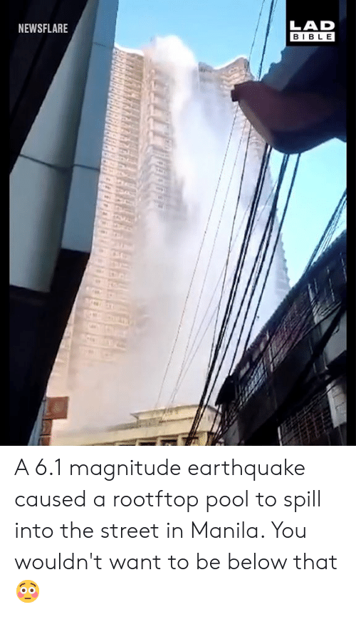 Dank, Bible, and Earthquake: LAD  BIBLE  NEWSFLARE A 6.1 magnitude earthquake caused a rootftop pool to spill into the street in Manila. You wouldn't want to be below that 😳