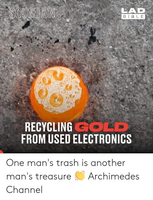 Dank, Trash, and Bible: LAD  BIBLE  SOUND ON  RECYCLING GOLD  FROM USED ELECTRONICS One man's trash is another man's treasure 👏  Archimedes Channel