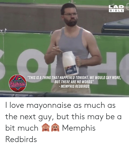 "Dank, Love, and Bible: LAD  BIBLE  ""THIS IS A THING THAT HAPPENED TONIGHT. WE WOULD SAY MORE  BUT THERE ARE NO WORDS""  -MEMPHIS REDBIRDS  EMEMPHIS=  Redbirds I love mayonnaise as much as the next guy, but this may be a bit much 🙈🙉  Memphis Redbirds"