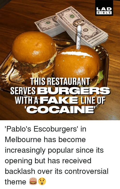 Dank, Fake, and Bible: LAD  BIBLE  THIS RESTAURANT  SERVESBURGERS  WITHA FAKE LINE OF  COAINE 'Pablo's Escoburgers' in Melbourne has become increasingly popular since its opening but has received backlash over its controversial theme 🍔😲