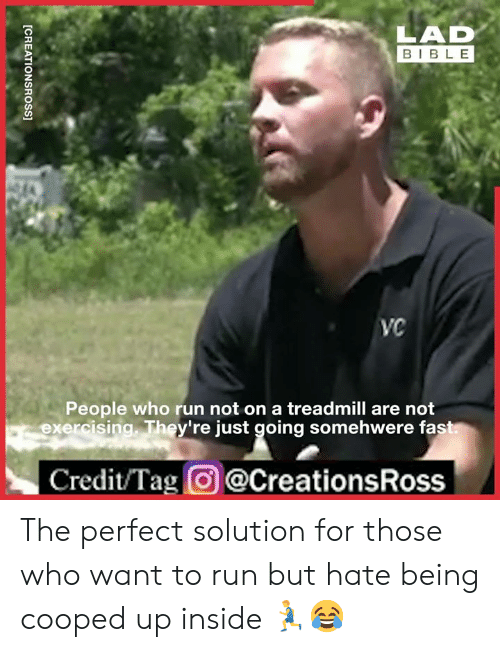 Dank, Run, and Bible: LAD  BIBLE  VC  People who run not on a treadmill are not  exercising. They're just going somehwere fast  Credit/Tag@CreationsRoss  [CREATIONSROSS] The perfect solution for those who want to run but hate being cooped up inside 🏃‍♂️😂