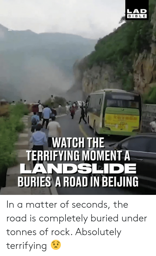Beijing: LAD  BIBLE  WATCH THE  TERRIFYING MOMENT A  LANDSDE  BURIES A ROAD IN BEIJING In a matter of seconds, the road is completely buried under tonnes of rock. Absolutely terrifying 😧