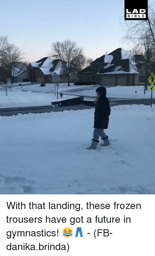Frozen, Future, and Memes: LAD  BIBLE With that landing, these frozen trousers have got a future in gymnastics! 😂👖 - (FB-danika.brinda)