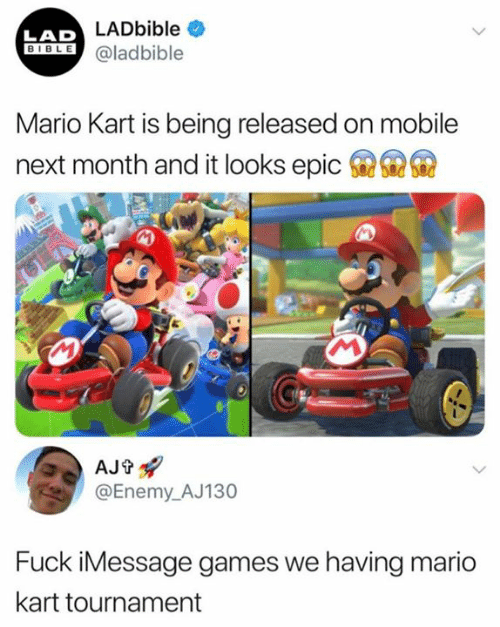 Tournament: LAD LADbible  BIBLE@ladbible  Mario Kart is being released on mobile  6  next month and it looks epic  AJt  @Enemy_AJ130  Fuck iMessage games we having mario  kart tournament