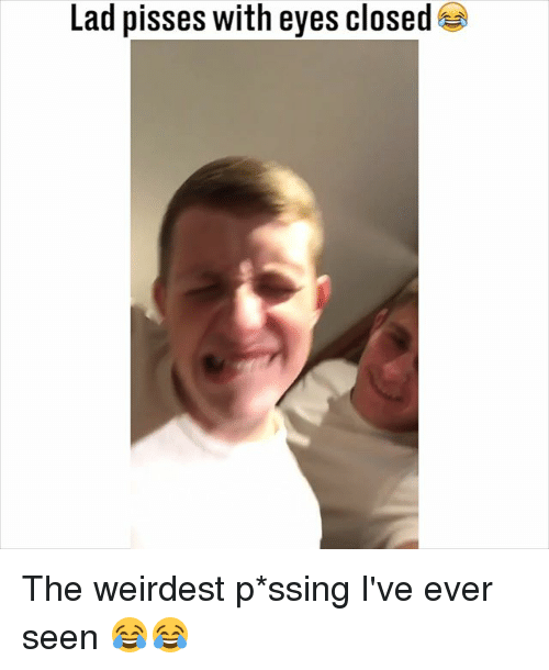 Memes, 🤖, and Lad: Lad pisses with eyes closed The weirdest p*ssing I've ever seen 😂😂