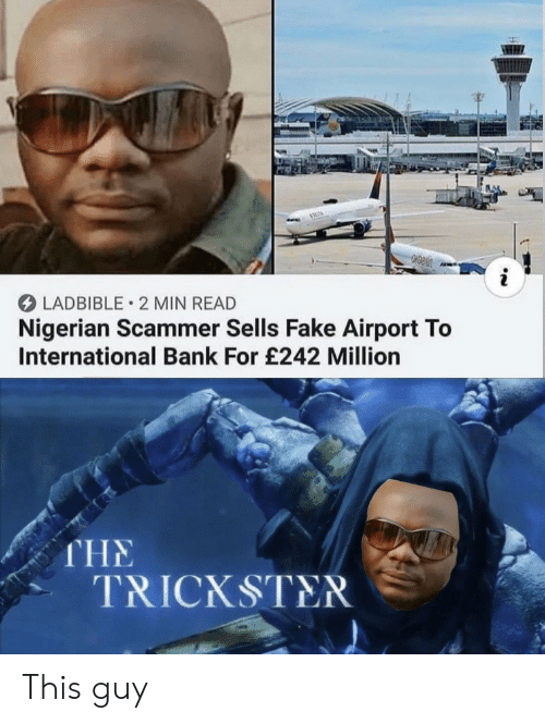 Fake, Bank, and International: LADBIBLE 2 MIN READ  Nigerian Scammer Sells Fake Airport To  International Bank For £242 Million  THE  TRICKSTER This guy
