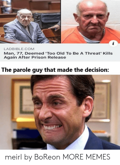 Dank, Memes, and Target: LADBIBLE.COM  Man, 77, Deemed 'Too Old To Be A Threat' Kills  Again After Prison Release  The parole guy that made the decision: meirl by BoReon MORE MEMES