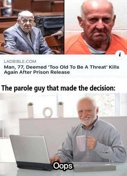 Prison, Old, and Com: LADBIBLE.COM  Man, 77, Deemed 'Too Old To Be A Threat' Kills  Again After Prison Release  The parole guy that made the decision:  Oops