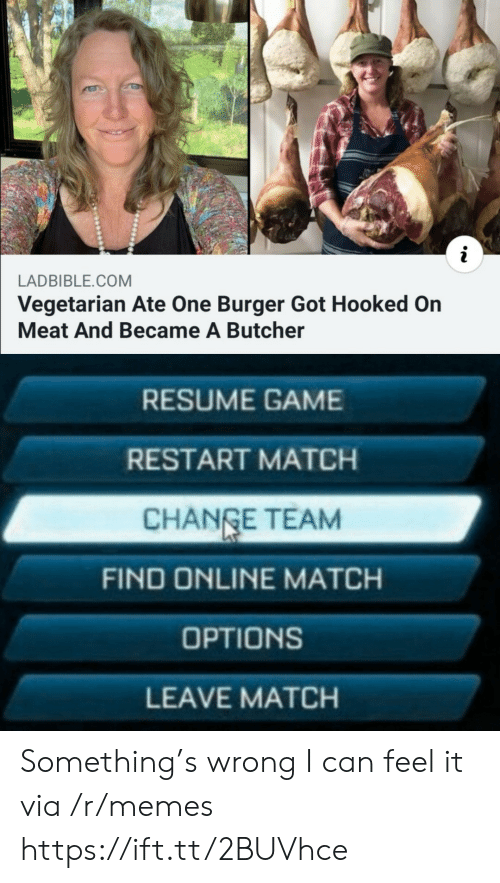 Vegetarian: LADBIBLE.COM  Vegetarian Ate One Burger Got Hooked On  Meat And Became A Butcher  RESUME GAME  RESTART MATCH  CHANGE TEAM  FIND ONLINE MATCH  OPTIONS  LEAVE MATCH Something's wrong I can feel it via /r/memes https://ift.tt/2BUVhce
