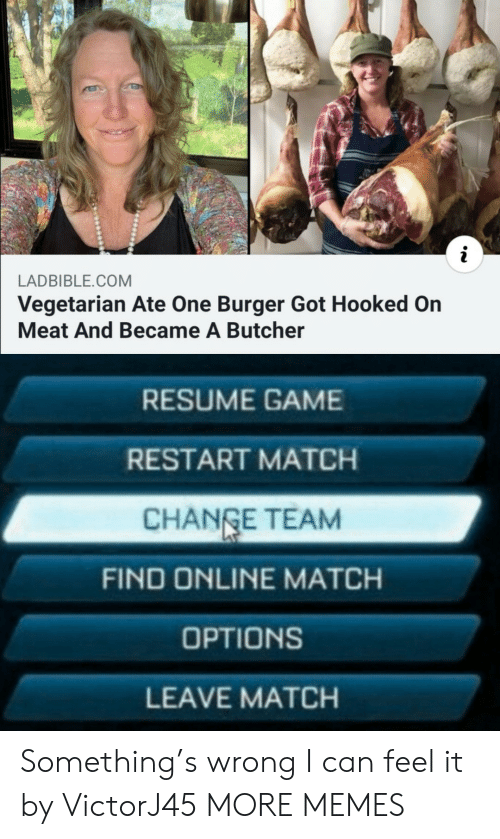 Vegetarian: LADBIBLE.COM  Vegetarian Ate One Burger Got Hooked On  Meat And Became A Butcher  RESUME GAME  RESTART MATCH  CHANGE TEAM  FIND ONLINE MATCH  OPTIONS  LEAVE MATCH Something's wrong I can feel it by VictorJ45 MORE MEMES