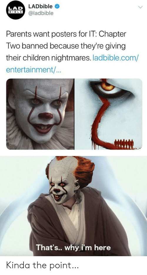 Children, Parents, and Bible: LADbible  LAD  BIBLE  @ladbible  Parents want posters for IT: Chapter  Two banned because they're giving  their children nightmares. ladbible.com/  entertainment/..  That's.. why i'm here Kinda the point…