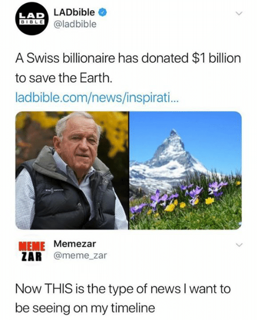 Meme, News, and Earth: LADbible  LAD  IBLEaladbible  A Swiss billionaire has donated $1 billion  to save the Earth.  ladbible.com/news/inspirati..  MEME Memezar  ZAR @meme_zar  Now THIS is the type of news l want to  be seeing on my timeline