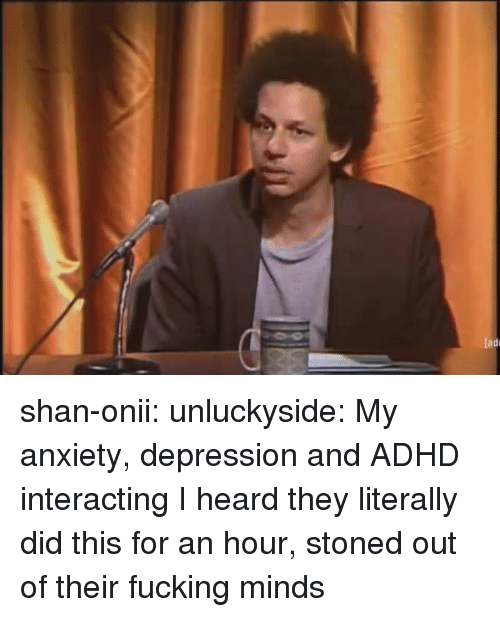 Interacting: ladi shan-onii: unluckyside: My anxiety, depression and ADHD interacting  I heard they literally did this for an hour, stoned out of their fucking minds