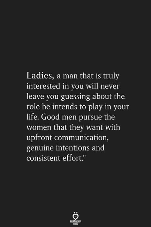 Life, Good, and Women: Ladies, a man that is truly  interested in you will never  leave you guessing about the  role he intends to play in your  life. Good men pursue the  women that they want with  upfront communication,  genuine intentions and  consistent effort.""