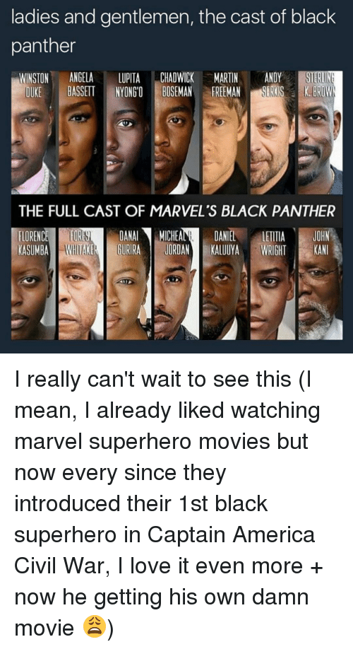 chadwicks: ladies and gentlemen, the cast of black  panther  WINSTON  ANGELA  LUPITA  CHADWICK MARTIN  ANDY  STERINE  BASSETT IYONGO BOSEMAN FREEMAN  DUKE  THE FULL CAST OF MARVEL's BLACK PANTHER  DANAl MICHEA  DANIEL  JOHN  FLORENC  LETITIA  KASUMBA  GURRA JORDAN  KALUUYA  WRIGHT  KAN I really can't wait to see this (I mean, I already liked watching marvel superhero movies but now every since they introduced their 1st black superhero in Captain America Civil War, I love it even more + now he getting his own damn movie 😩)