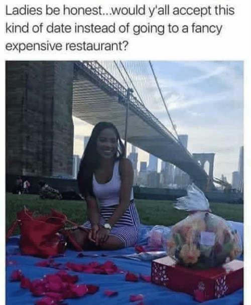 Memes, Date, and Fancy: Ladies be honest...would y'all accept this  kind of date instead of going to a fancy  expensive restaurant?