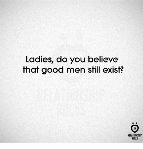 Good, Believe, and You: Ladies, do you believe  that good men still exist?  AR  RELATIONSHIP  RULES