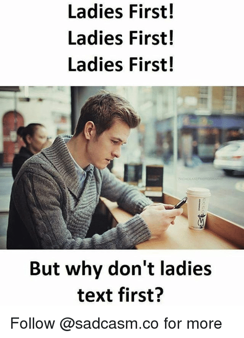 Memes, Text, and 🤖: Ladies First!  Ladies First!  Ladies First!  But why don't ladies  text first? Follow @sadcasm.co for more