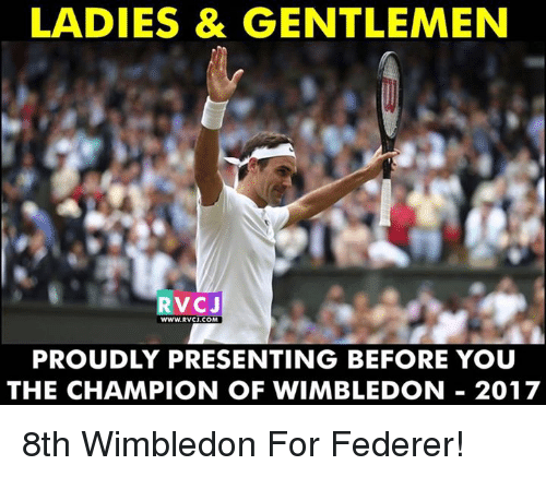 Memes, 🤖, and Federer: LADIES & GENTLEMEN  RVCJ  WWW.RVCJ.COM  PROUDLY PRESENTING BEFORE YOU  THE CHAMPION OF WIMBLEDON 2017 8th Wimbledon For Federer!