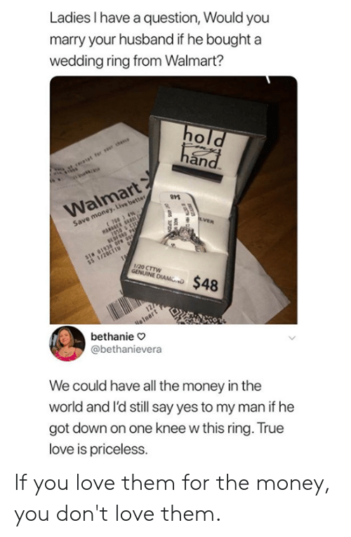 Dank, Love, and Money: Ladies I have a question, Would you  marry your husband if he bought a  wedding ring from Walmart?  an  Walmart  Save money. Live better  1/20 CTTW  bethanie o  @bethanievera  We could have all the money in the  world and l'd still say yes to my man if he  got down on one knee w this ring. True  love is priceless. If you love them for the money, you don't love them.