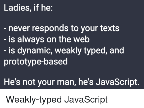 Never, Texts, and Javascript: Ladies, if he:  never responds to your texts  is always on the web  is dynamic, weakly typed, and  prototype-based  He's not your man, he's JavaScript. Weakly-typed JavaScript