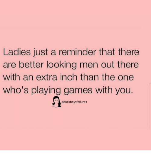 Games, Girl Memes, and Looking: Ladies just a reminder that there  are better looking men out there  with an extra inch than the one  who's playing games with you.  @fuckboysfailures