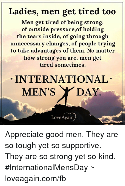 Memes, Pressure, and Appreciate: Ladies, men get tired too  Men get tired of being strong,  of outside pressure,of holding  the tears inside, of going through  unnecessary changes, of people trying  to take advantages of them. No matter  how strong you are, men get  tired sometimes.  INTERNATIONAL  MEN'S  DAY  Love Again Appreciate good men. They are so tough yet so supportive. They are so strong yet so kind. #InternationalMensDay ~ loveagain.com/fb
