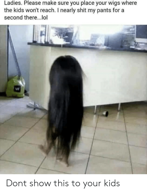 Lol, Shit, and Kids: Ladies. Please make sure you place your wigs where  the kids won't reach. I nearly shit my pants for a  second there...lol Dont show this to your kids