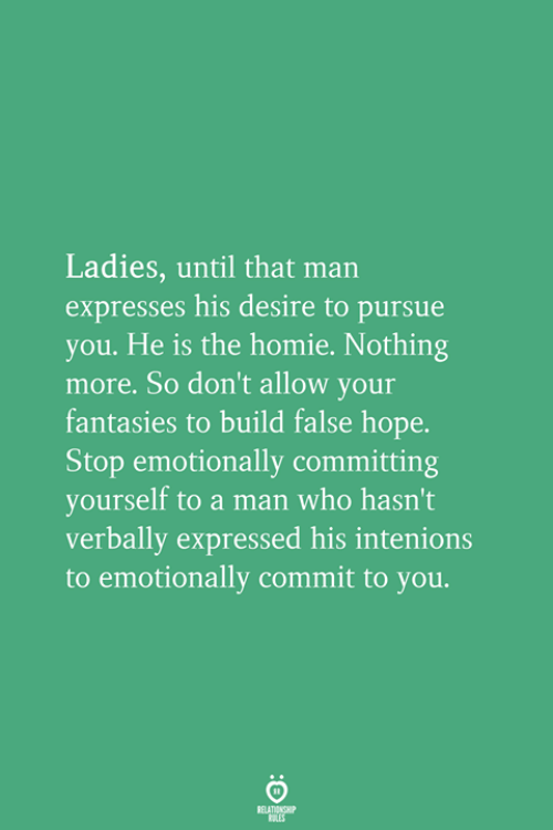 Homie, Hope, and Who: Ladies, until that man  expresses his desire to pursue  you. He is the homie. Nothing  more. So don't allow your  fantasies to build false hope.  Stop emotionally committing  yourself to a man who hasn't  verbally expressed his intenions  to emotionally commit to you.