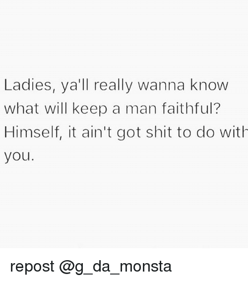 Memes, Shit, and Wanna Know: Ladies, ya'll really wanna know  what will keep a man faithful?  Himself, it ain't got shit to do with  you repost @g_da_monsta