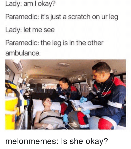 Paramedic: Lady: aml okay?  Paramedic: it's just a scratch on ur leg  Lady: let me see  Paramedic: the leg is in the other  ambulance. melonmemes:  Is she okay?