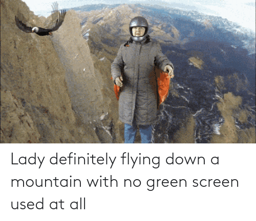 green: Lady definitely flying down a mountain with no green screen used at all