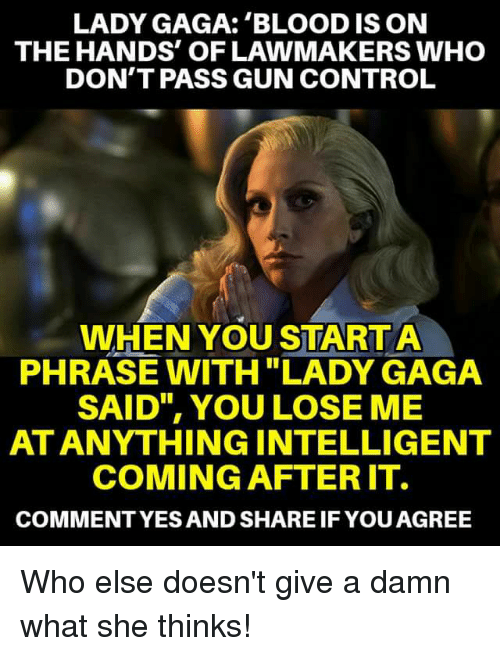 """Lady Gaga, Memes, and Control: LADY GAGA: 'BLOOD IS ON  THE HANDS' OF LAWMAKERS WHO  DON'T PASS GUN CONTROL  WHEN YOU START A  PHRASE WITH """"LADY GAGA  SAID"""", YOU LOSE ME  AT ANYTHINGINTELLIGENT  COMING AFTER IT.  COMMENTYES AND SHARE IF YOUAGREE Who else doesn't give a damn what she thinks!"""