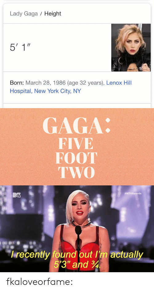 "Lady Gaga: Lady Gaga Height  Born: March 28, 1986 (age 32 years), Lenox Hill  Hospital, New York City, NY   GAGA:  FIVE  FOOT  TWO   MTVAwards  lrecently found out I'm actually  5'3"" and 34 fkaloveorfame:"