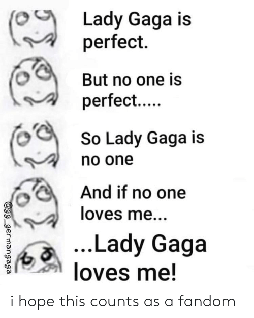 Gg, Lady Gaga, and Hope: Lady Gaga is  perfect.  But no one is  perfect...  So Lady Gaga is  no one  And if no one  loves me...  ...Lady Gaga  loves me!  @gg germangaga i hope this counts as a fandom