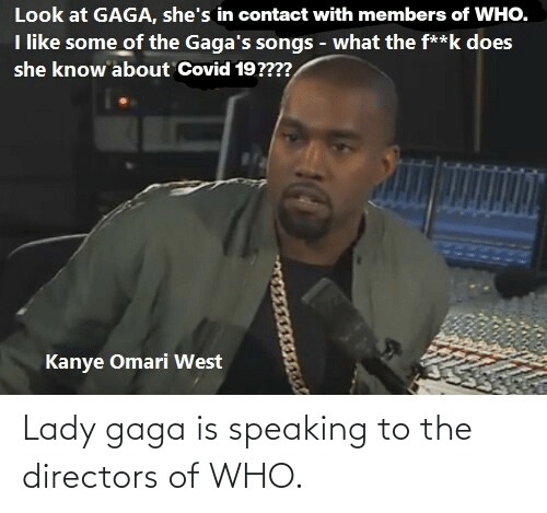 Lady Gaga: Lady gaga is speaking to the directors of WHO.