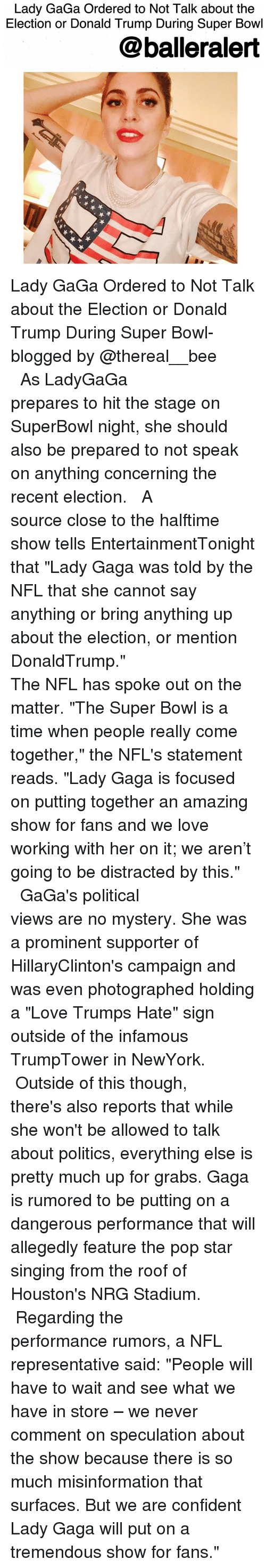 """Lady Gaga, Memes, and Super Bowl: Lady GaGa Ordered to Not Talk about the  Election or Donald Trump During Super Bowl  balleralert Lady GaGa Ordered to Not Talk about the Election or Donald Trump During Super Bowl-blogged by @thereal__bee ⠀⠀⠀⠀⠀⠀⠀⠀⠀ ⠀⠀⠀⠀⠀⠀⠀⠀⠀ As LadyGaGa prepares to hit the stage on SuperBowl night, she should also be prepared to not speak on anything concerning the recent election. ⠀⠀⠀⠀⠀⠀⠀⠀⠀ ⠀⠀⠀⠀⠀⠀⠀⠀⠀ A source close to the halftime show tells EntertainmentTonight that """"Lady Gaga was told by the NFL that she cannot say anything or bring anything up about the election, or mention DonaldTrump."""" ⠀⠀⠀⠀⠀⠀⠀⠀⠀ ⠀⠀⠀⠀⠀⠀⠀⠀⠀ The NFL has spoke out on the matter. """"The Super Bowl is a time when people really come together,"""" the NFL's statement reads. """"Lady Gaga is focused on putting together an amazing show for fans and we love working with her on it; we aren't going to be distracted by this."""" ⠀⠀⠀⠀⠀⠀⠀⠀⠀ ⠀⠀⠀⠀⠀⠀⠀⠀⠀ GaGa's political views are no mystery. She was a prominent supporter of HillaryClinton's campaign and was even photographed holding a """"Love Trumps Hate"""" sign outside of the infamous TrumpTower in NewYork. ⠀⠀⠀⠀⠀⠀⠀⠀⠀ ⠀⠀⠀⠀⠀⠀⠀⠀⠀ Outside of this though, there's also reports that while she won't be allowed to talk about politics, everything else is pretty much up for grabs. Gaga is rumored to be putting on a dangerous performance that will allegedly feature the pop star singing from the roof of Houston's NRG Stadium. ⠀⠀⠀⠀⠀⠀⠀⠀⠀ ⠀⠀⠀⠀⠀⠀⠀⠀⠀ Regarding the performance rumors, a NFL representative said: """"People will have to wait and see what we have in store – we never comment on speculation about the show because there is so much misinformation that surfaces. But we are confident Lady Gaga will put on a tremendous show for fans."""""""