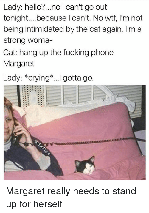 Crying, Fucking, and Funny: Lady: hello?...no l can't go out  tonight....because l can't. No wtf, I'm not  being intimidated by the cat again, I'm a  strong woma-  Cat: hang up the fucking phone  Margaret  Lady: *crying*...I gotta go.  0 Margaret really needs to stand up for herself