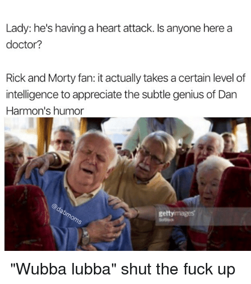"Doctor, Memes, and Rick and Morty: Lady: he's having a heart attack. Is anyone here a  doctor?  Rick and Morty fan: it actually takes a certain level of  intelligence to appreciate the subtle genius of Dan  Harmon's humor  gettyimages ""Wubba lubba"" shut the fuck up"
