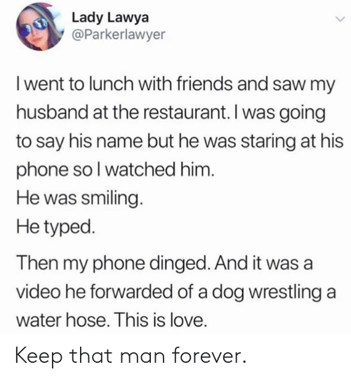 Wrestling: Lady Lawya  @Parkerlawyer  I went to lunch with friends and saw my  husband at the restaurant. I was going  to say his name but he was staring at his  phone soI watched him.  He was smiling.  He typed.  Then my phone dinged. And it was a  video he forwarded of a dog wrestling a  water hose. This is love. Keep that man forever.
