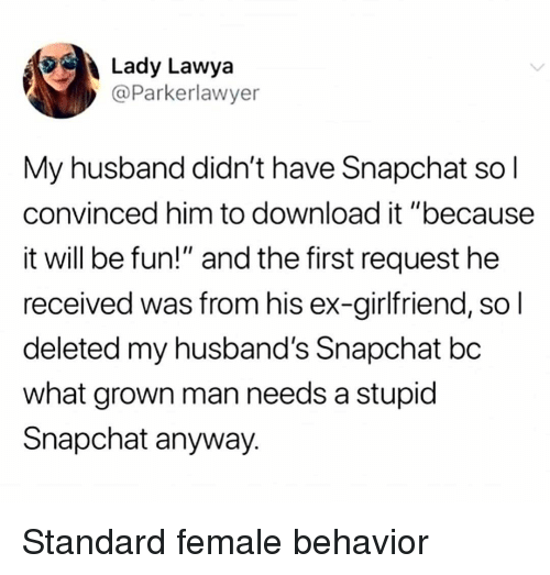 """Memes, Snapchat, and Husband: Lady Lawya  @Parkerlawyer  My husband didn't have Snapchat so l  convinced him to download it """"because  it will be fun!"""" and the first request he  received was from his ex-girlfriend, so l  deleted my husband's Snapchat bc  what grown man needs a stupid  Snapchat anyway. Standard female behavior"""