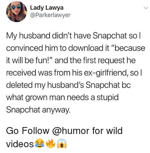 """Funny, Snapchat, and Videos: Lady Lawya  @Parkerlawyer  My husband didn't have Snapchat sol  convinced him to download it """"because  it will be fun!"""" and the first request he  received was from his ex-girlfriend, so  deleted my husband's Snapchat bc  what grown man needs a stupid  Snapchat anyway. Go Follow @humor for wild videos😂🔥😱"""
