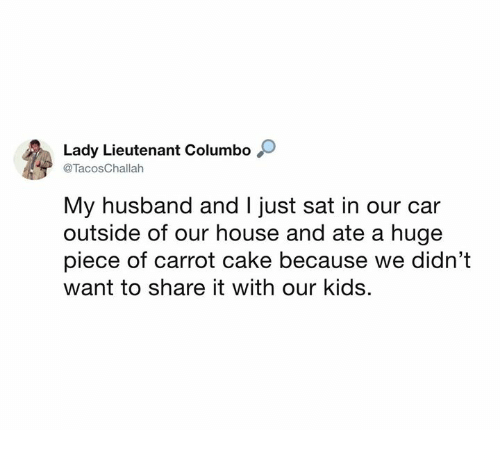 Dank, Cake, and House: Lady Lieutenant Columbo O  @TacosChallah  My husband and I just sat in our car  outside of our house and ate a huge  piece of carrot cake because we didn't  want to share it with our kids