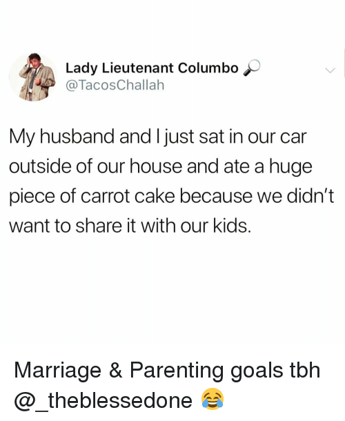 Funny, Goals, and Marriage: Lady Lieutenant Columbo  @TacosChallah  My husband and I just sat in our car  outside of our house and ate a huge  piece of carrot cake because we didn't  want to share it with our kids. Marriage & Parenting goals tbh @_theblessedone 😂