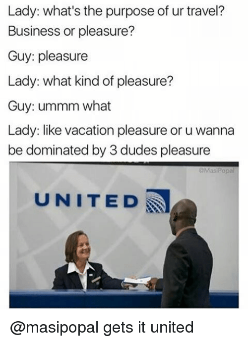 Popa: Lady: what's the purpose of ur travel?  Business or pleasure?  Guy: pleasure  Lady: what kind of pleasure?  Guy: ummm what  Lady: like vacation pleasure or u wanna  be dominated by 3 dudes pleasure  Masi Popa  UNITED @masipopal gets it united
