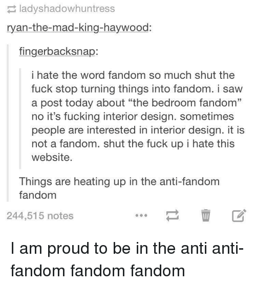 "Fucking, Saw, and Fuck: ladyshadowhuntress  ryan-the-mad-king-haywood:  fingerbacksnap:  i hate the word fandom so much shut the  fuck stop turning things into fandom. i saw  a post today about ""the bedroom fandom""  no it's fucking interior design. sometimes  people are interested in interior design. it is  not a fandom. shut the fuck up i hate this  website  Things are heating up in the anti-fandom  fandom  244,515 notes I am proud to be in the anti anti-fandom fandom fandom"