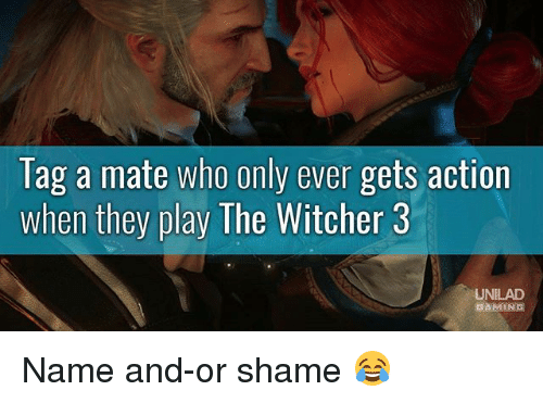 Memes, Gaming, and 🤖: lag a mate who only ever gets action  when they play The Witcher 3  UNILAD  GAMING Name and-or shame 😂