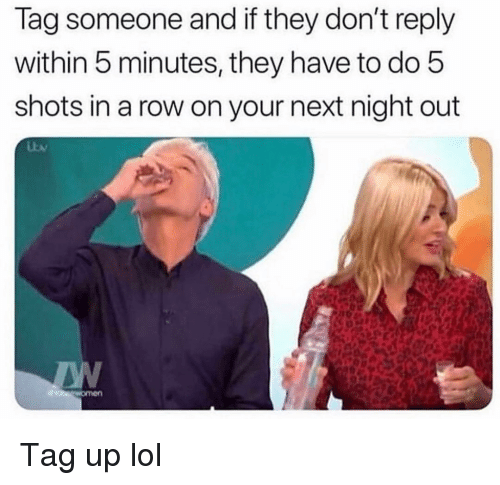 Funny, Lol, and Next: lag someone and if they don't reply  within 5 minutes, they have to do 5  shots in a row on your next night out Tag up lol