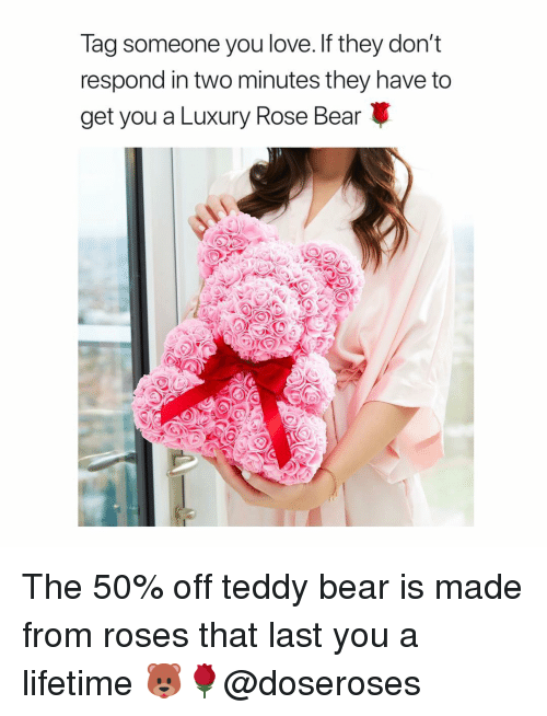 Love, Bear, and Lifetime: lag someone you love. If they dont  respond in two minutes they have to  get you a Luxury Rose Bear The 50% off teddy bear is made from roses that last you a lifetime 🐻🌹@doseroses